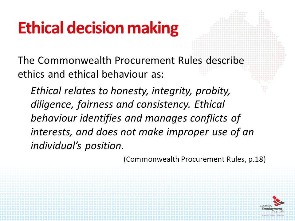 Ethical decision making The Commonwealth Procurement Rules describe ethics and ethical behaviour as: Ethical relates to honesty, integrity, probity, diligence, fairness and consistency.