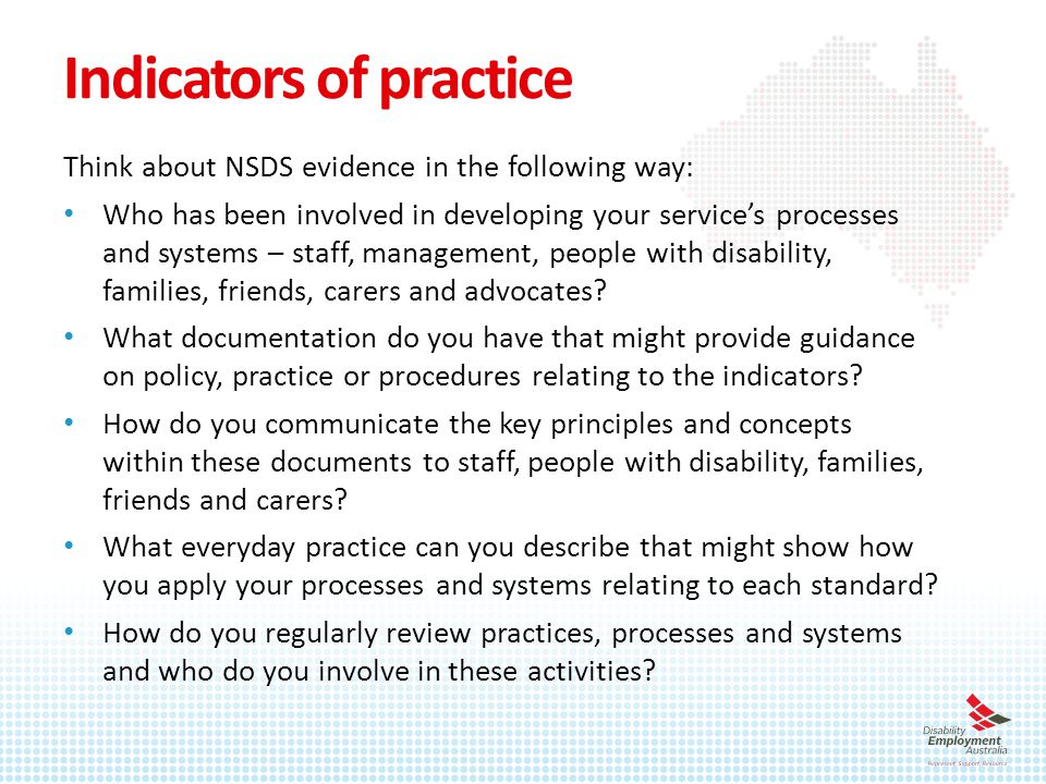 Indicators of practice Think about NSDS evidence in the following way: Who has been involved in developing your service's processes and systems – staff, management, people with disability, families, friends, carers and advocates.