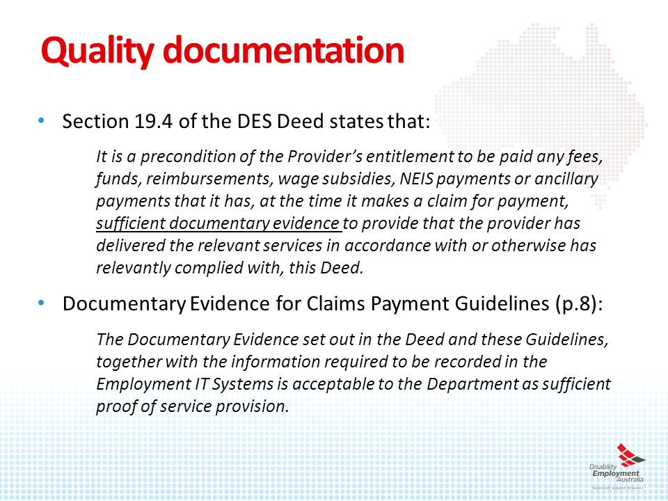 Quality documentation Section 19.4 of the DES Deed states that: It is a precondition of the Provider's entitlement to be paid any fees, funds, reimbursements, wage subsidies, NEIS payments or ancillary payments that it has, at the time it makes a claim for payment, sufficient documentary evidence to provide that the provider has delivered the relevant services in accordance with or otherwise has relevantly complied with, this Deed.