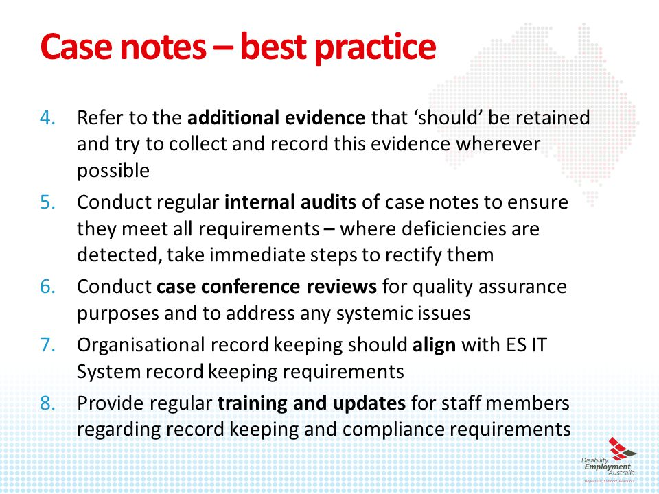 Case notes – best practice 4.Refer to the additional evidence that 'should' be retained and try to collect and record this evidence wherever possible 5.Conduct regular internal audits of case notes to ensure they meet all requirements – where deficiencies are detected, take immediate steps to rectify them 6.Conduct case conference reviews for quality assurance purposes and to address any systemic issues 7.Organisational record keeping should align with ES IT System record keeping requirements 8.Provide regular training and updates for staff members regarding record keeping and compliance requirements