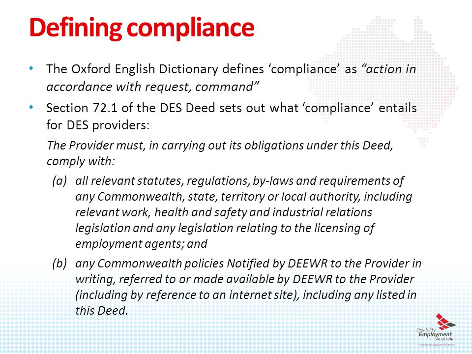 DES program structure & compliance obligations – documentary evidence Providers are required to: retain evidence of entitlement to fees, funds, reimbursements and ancillary payments retain sufficient and appropriate documentary evidence to prove that services have been delivered in accordance with the Deed and to make claims create & keep accurate Participant Services Records (i.e.