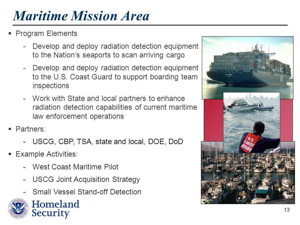 13 Maritime Mission Area  Program Elements -Develop and deploy radiation detection equipment to the Nation's seaports to scan arriving cargo -Develop
