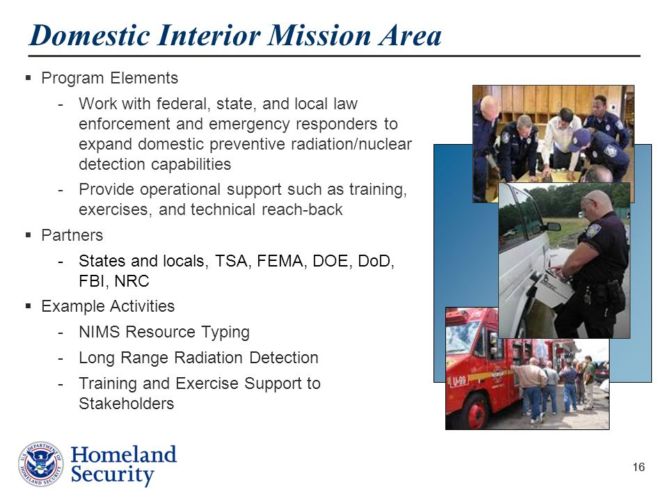 16 Domestic Interior Mission Area  Program Elements -Work with federal, state, and local law enforcement and emergency responders to expand domestic preventive radiation/nuclear detection capabilities -Provide operational support such as training, exercises, and technical reach-back  Partners -States and locals, TSA, FEMA, DOE, DoD, FBI, NRC  Example Activities -NIMS Resource Typing -Long Range Radiation Detection -Training and Exercise Support to Stakeholders