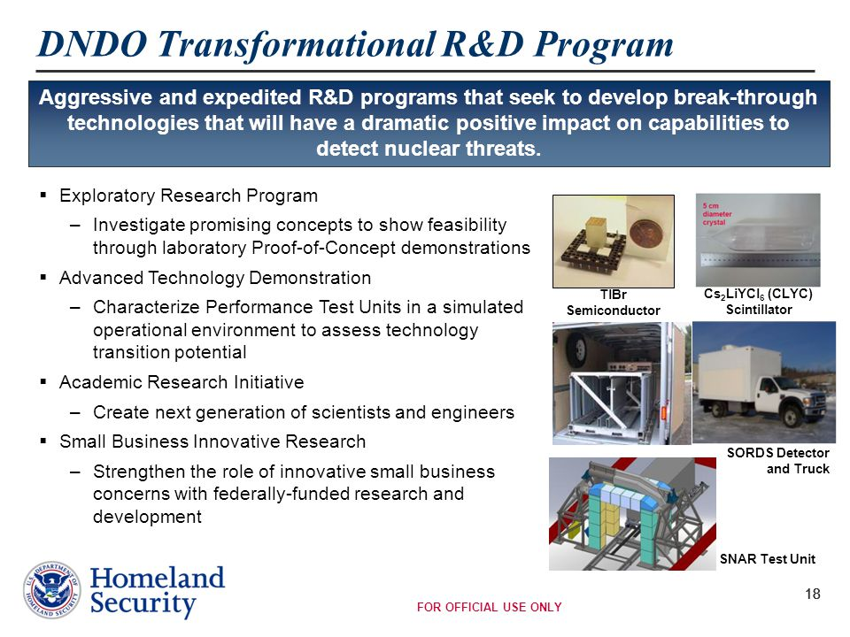 FOR OFFICIAL USE ONLY 18 DNDO Transformational R&D Program  Exploratory Research Program –Investigate promising concepts to show feasibility through