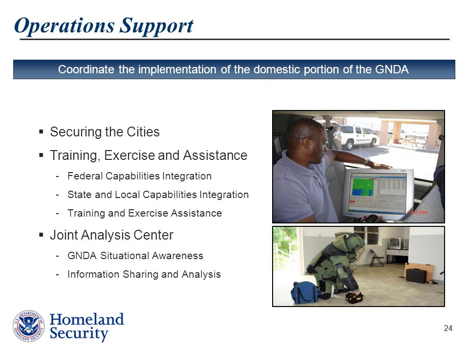 24 Operations Support  Securing the Cities  Training, Exercise and Assistance -Federal Capabilities Integration -State and Local Capabilities Integr