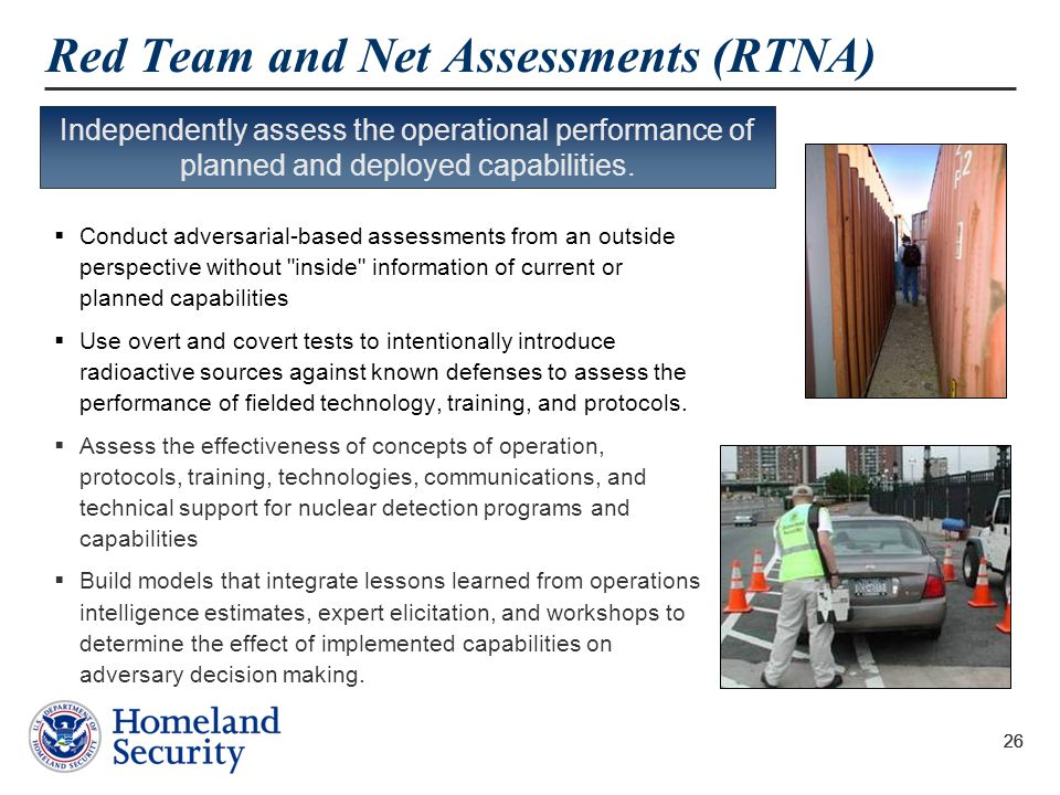 26 Red Team and Net Assessments (RTNA)  Conduct adversarial-based assessments from an outside perspective without inside information of current or planned capabilities  Use overt and covert tests to intentionally introduce radioactive sources against known defenses to assess the performance of fielded technology, training, and protocols.