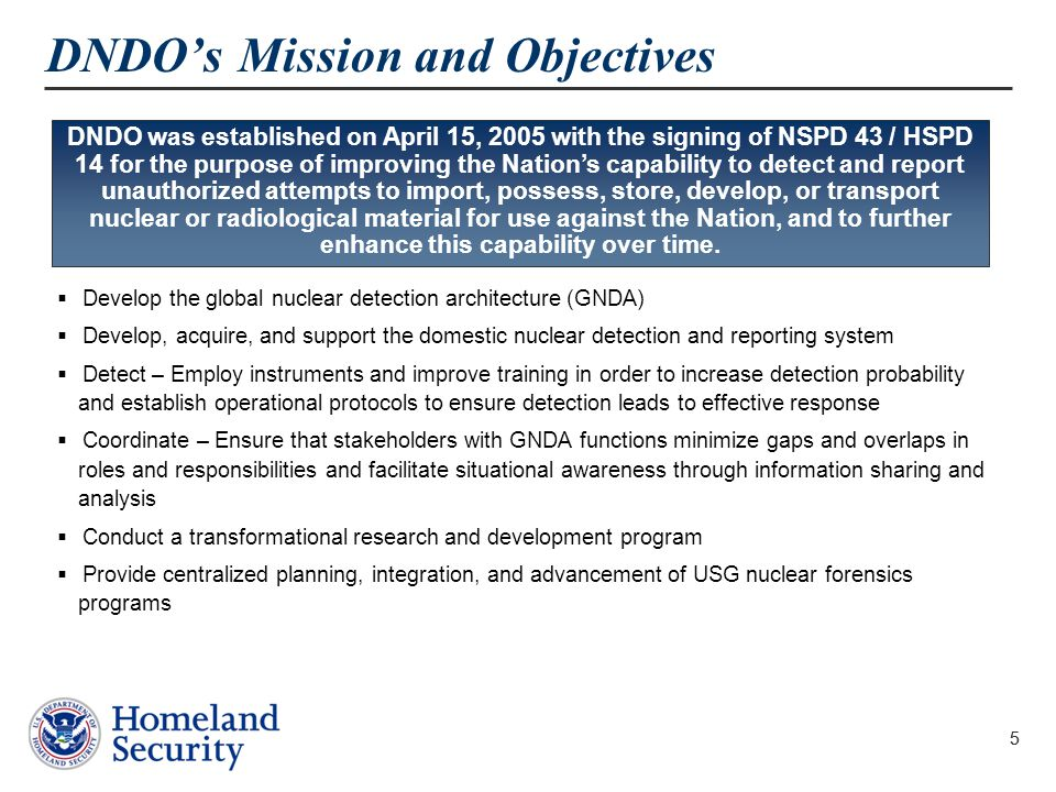 5 DNDO's Mission and Objectives  Develop the global nuclear detection architecture (GNDA)  Develop, acquire, and support the domestic nuclear detection and reporting system  Detect – Employ instruments and improve training in order to increase detection probability and establish operational protocols to ensure detection leads to effective response  Coordinate – Ensure that stakeholders with GNDA functions minimize gaps and overlaps in roles and responsibilities and facilitate situational awareness through information sharing and analysis  Conduct a transformational research and development program  Provide centralized planning, integration, and advancement of USG nuclear forensics programs 5 DNDO was established on April 15, 2005 with the signing of NSPD 43 / HSPD 14 for the purpose of improving the Nation's capability to detect and report unauthorized attempts to import, possess, store, develop, or transport nuclear or radiological material for use against the Nation, and to further enhance this capability over time.