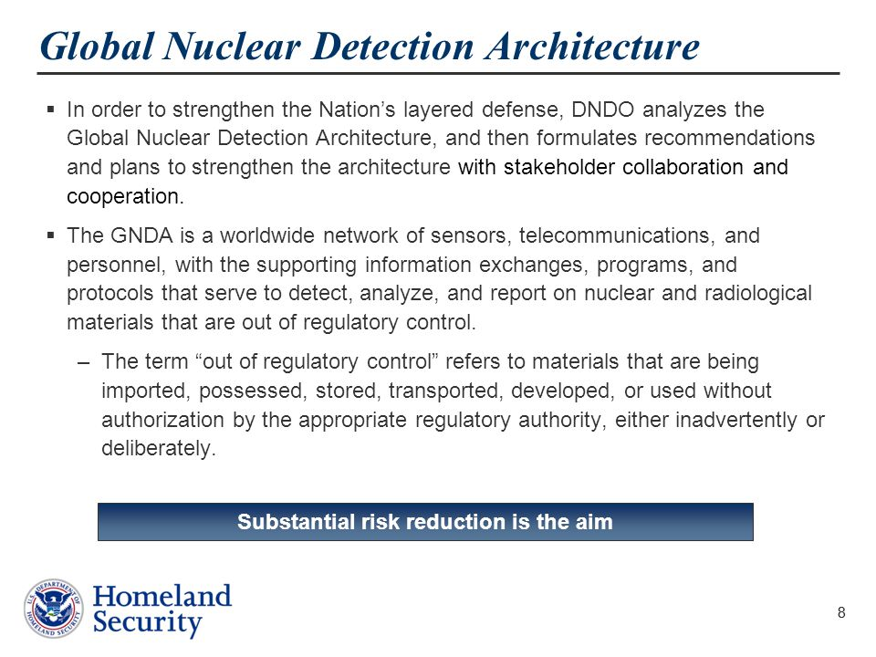 8 Global Nuclear Detection Architecture  In order to strengthen the Nation's layered defense, DNDO analyzes the Global Nuclear Detection Architecture