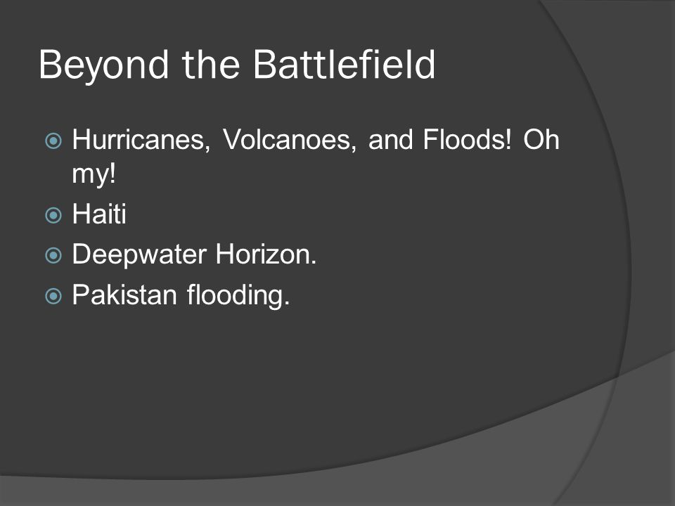 Beyond the Battlefield  Hurricanes, Volcanoes, and Floods! Oh my!  Haiti  Deepwater Horizon.  Pakistan flooding.