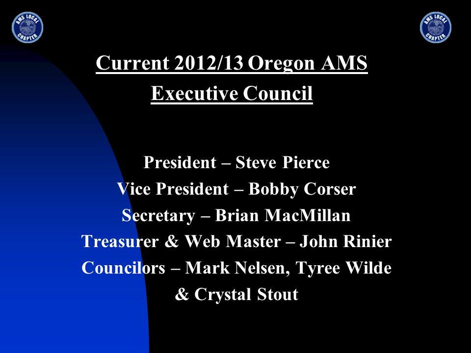Current 2012/13 Oregon AMS Executive Council President – Steve Pierce Vice President – Bobby Corser Secretary – Brian MacMillan Treasurer & Web Master – John Rinier Councilors – Mark Nelsen, Tyree Wilde & Crystal Stout