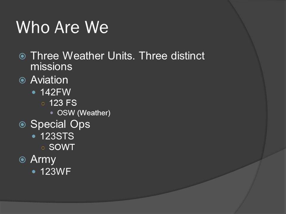 Who Are We  Three Weather Units. Three distinct missions  Aviation 142FW ○ 123 FS OSW (Weather)  Special Ops 123STS ○ SOWT  Army 123WF