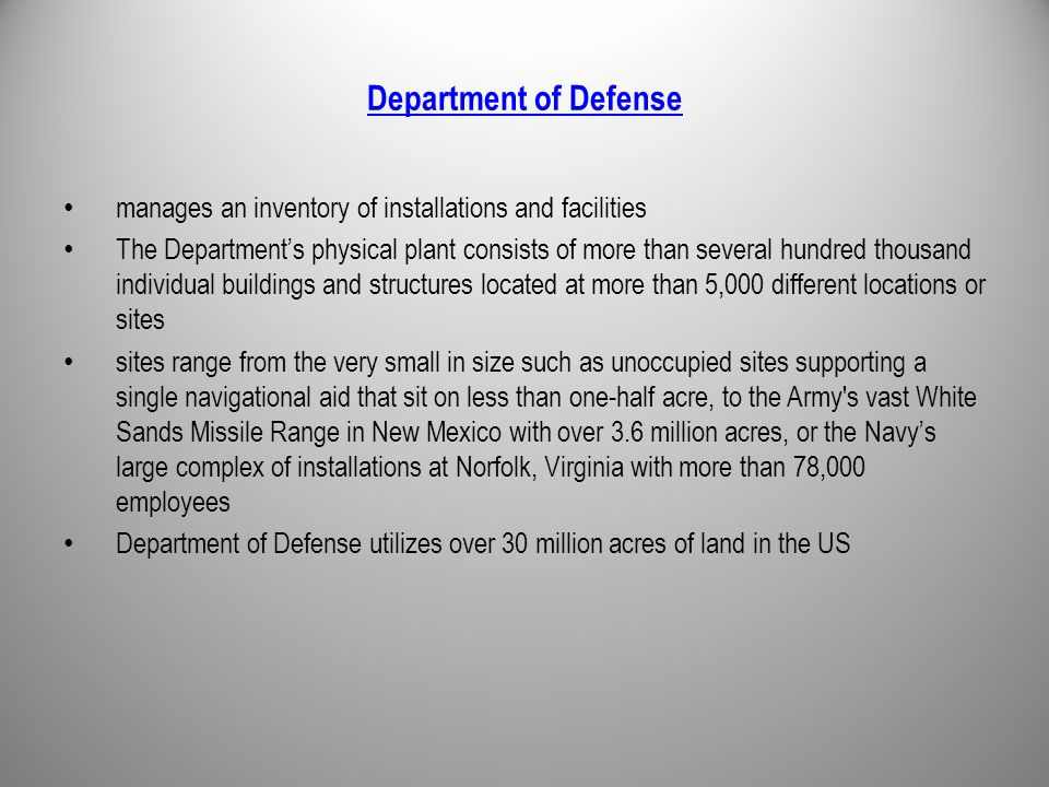 Department of Defense manages an inventory of installations and facilities The Department's physical plant consists of more than several hundred thousand individual buildings and structures located at more than 5,000 different locations or sites sites range from the very small in size such as unoccupied sites supporting a single navigational aid that sit on less than one-half acre, to the Army s vast White Sands Missile Range in New Mexico with over 3.6 million acres, or the Navy's large complex of installations at Norfolk, Virginia with more than 78,000 employees Department of Defense utilizes over 30 million acres of land in the US