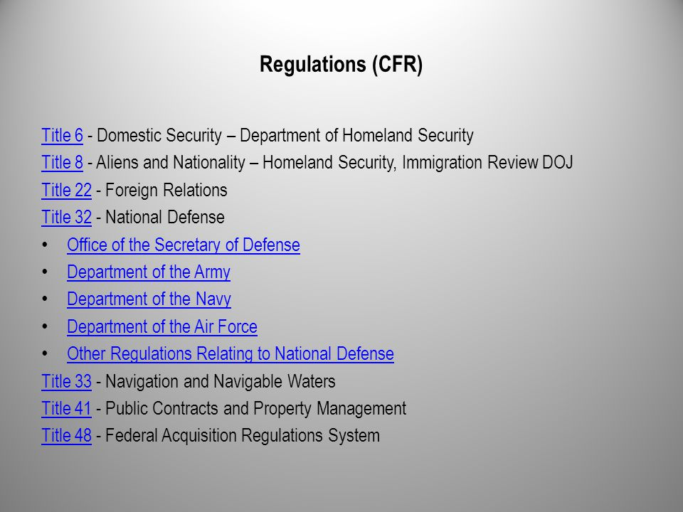 Regulations (CFR) Title 6Title 6 - Domestic Security – Department of Homeland Security Title 8Title 8 - Aliens and Nationality – Homeland Security, Immigration Review DOJ Title 22Title 22 - Foreign Relations Title 32Title 32 - National Defense Office of the Secretary of Defense Department of the Army Department of the Navy Department of the Air Force Other Regulations Relating to National Defense Title 33Title 33 - Navigation and Navigable Waters Title 41Title 41 - Public Contracts and Property Management Title 48Title 48 - Federal Acquisition Regulations System