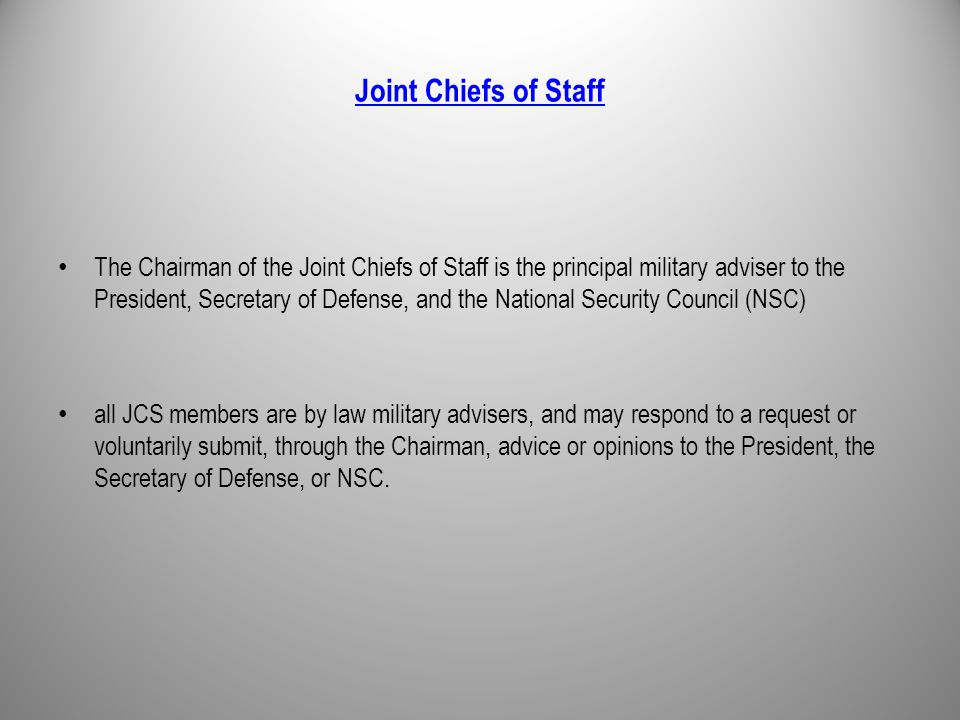Joint Chiefs of Staff The Chairman of the Joint Chiefs of Staff is the principal military adviser to the President, Secretary of Defense, and the National Security Council (NSC) all JCS members are by law military advisers, and may respond to a request or voluntarily submit, through the Chairman, advice or opinions to the President, the Secretary of Defense, or NSC.