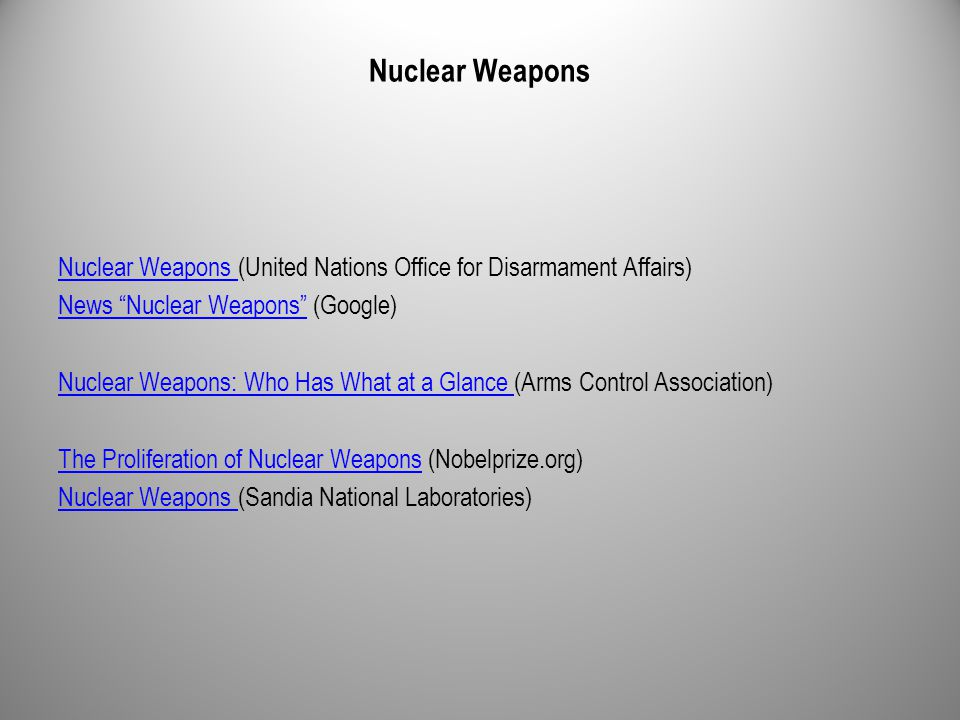 Nuclear Weapons Nuclear Weapons (United Nations Office for Disarmament Affairs) News Nuclear Weapons News Nuclear Weapons (Google) Nuclear Weapons: Who Has What at a Glance Nuclear Weapons: Who Has What at a Glance (Arms Control Association) The Proliferation of Nuclear WeaponsThe Proliferation of Nuclear Weapons (Nobelprize.org) Nuclear Weapons Nuclear Weapons (Sandia National Laboratories)
