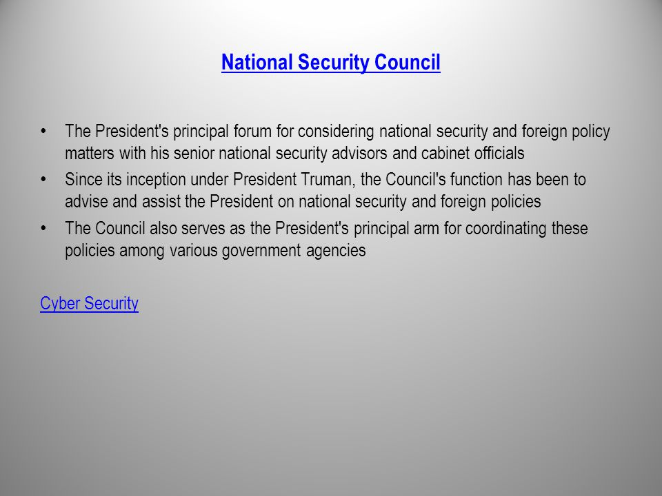 National Security Council The President s principal forum for considering national security and foreign policy matters with his senior national security advisors and cabinet officials Since its inception under President Truman, the Council s function has been to advise and assist the President on national security and foreign policies The Council also serves as the President s principal arm for coordinating these policies among various government agencies Cyber Security