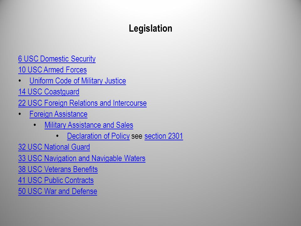 Legislation 6 USC Domestic Security 10 USC Armed Forces Uniform Code of Military Justice 14 USC Coastguard 22 USC Foreign Relations and Intercourse Foreign Assistance Military Assistance and Sales Declaration of Policy see section 2301 Declaration of Policysection 2301 32 USC National Guard 33 USC Navigation and Navigable Waters 38 USC Veterans Benefits 41 USC Public Contracts 50 USC War and Defense