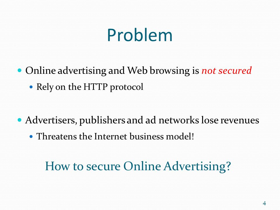 Problem Online advertising and Web browsing is not secured Rely on the HTTP protocol Advertisers, publishers and ad networks lose revenues Threatens t