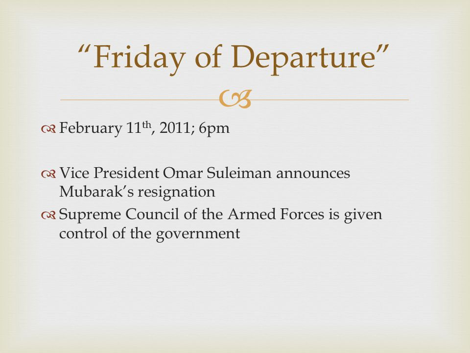   February 11 th, 2011; 6pm  Vice President Omar Suleiman announces Mubarak's resignation  Supreme Council of the Armed Forces is given control of the government Friday of Departure