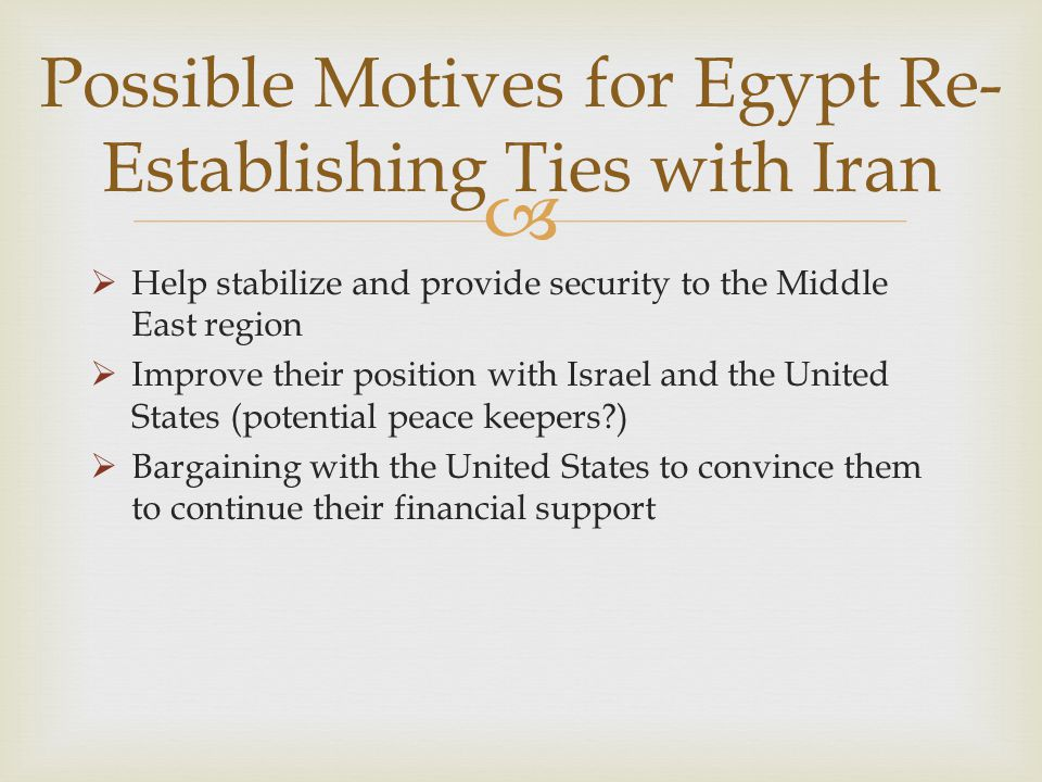  Possible Motives for Egypt Re- Establishing Ties with Iran  Help stabilize and provide security to the Middle East region  Improve their position with Israel and the United States (potential peace keepers )  Bargaining with the United States to convince them to continue their financial support