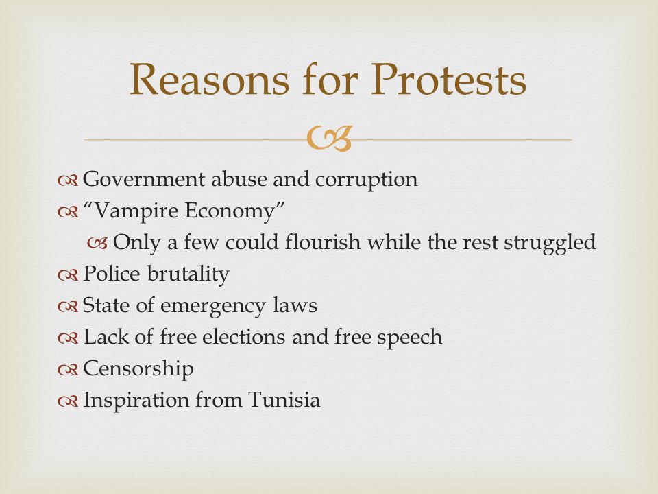   Government abuse and corruption  Vampire Economy  Only a few could flourish while the rest struggled  Police brutality  State of emergency laws  Lack of free elections and free speech  Censorship  Inspiration from Tunisia Reasons for Protests