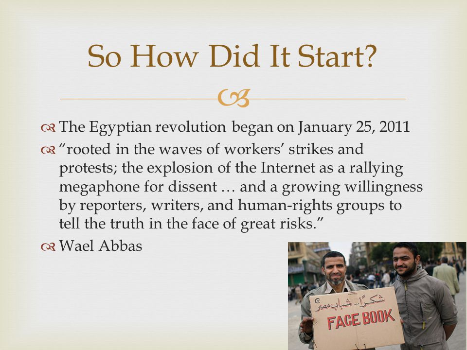   The Egyptian revolution began on January 25, 2011  rooted in the waves of workers' strikes and protests; the explosion of the Internet as a rallying megaphone for dissent … and a growing willingness by reporters, writers, and human-rights groups to tell the truth in the face of great risks.  Wael Abbas So How Did It Start