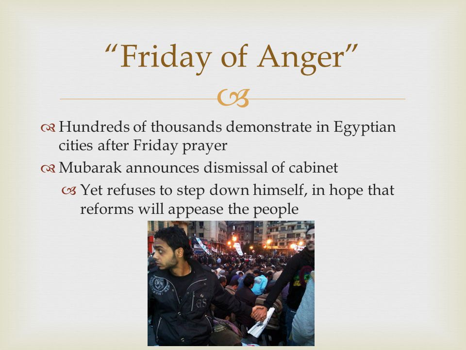   Hundreds of thousands demonstrate in Egyptian cities after Friday prayer  Mubarak announces dismissal of cabinet  Yet refuses to step down himself, in hope that reforms will appease the people Friday of Anger