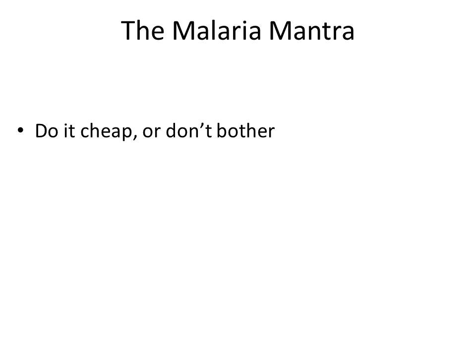 The Malaria Mantra Do it cheap, or don't bother