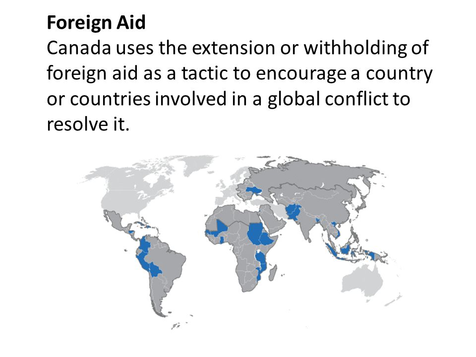 Foreign Aid Canada uses the extension or withholding of foreign aid as a tactic to encourage a country or countries involved in a global conflict to resolve it.