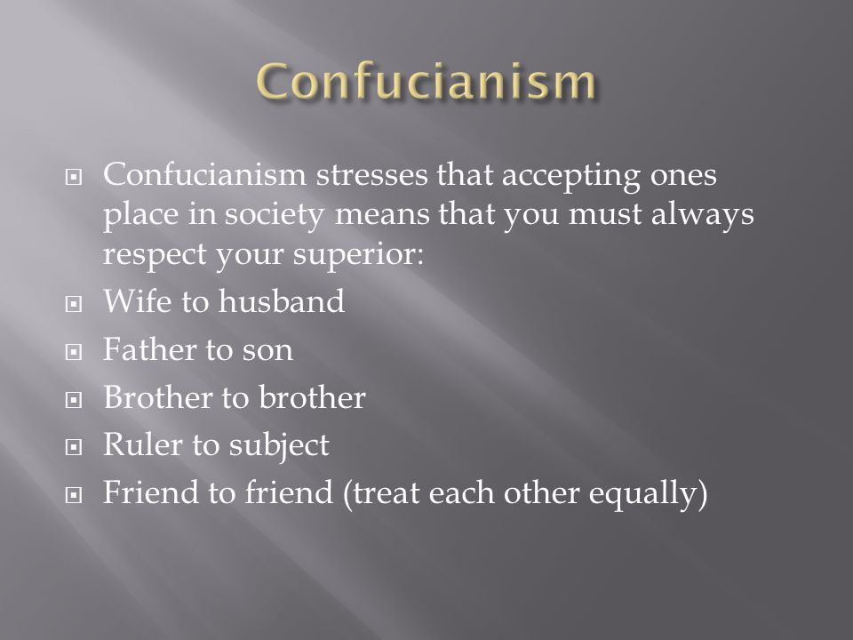  Confucianism stresses that accepting ones place in society means that you must always respect your superior:  Wife to husband  Father to son  Bro