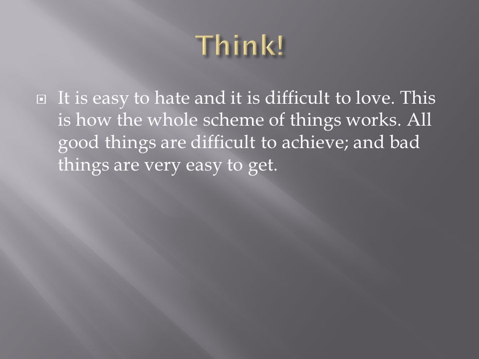  It is easy to hate and it is difficult to love. This is how the whole scheme of things works. All good things are difficult to achieve; and bad thin