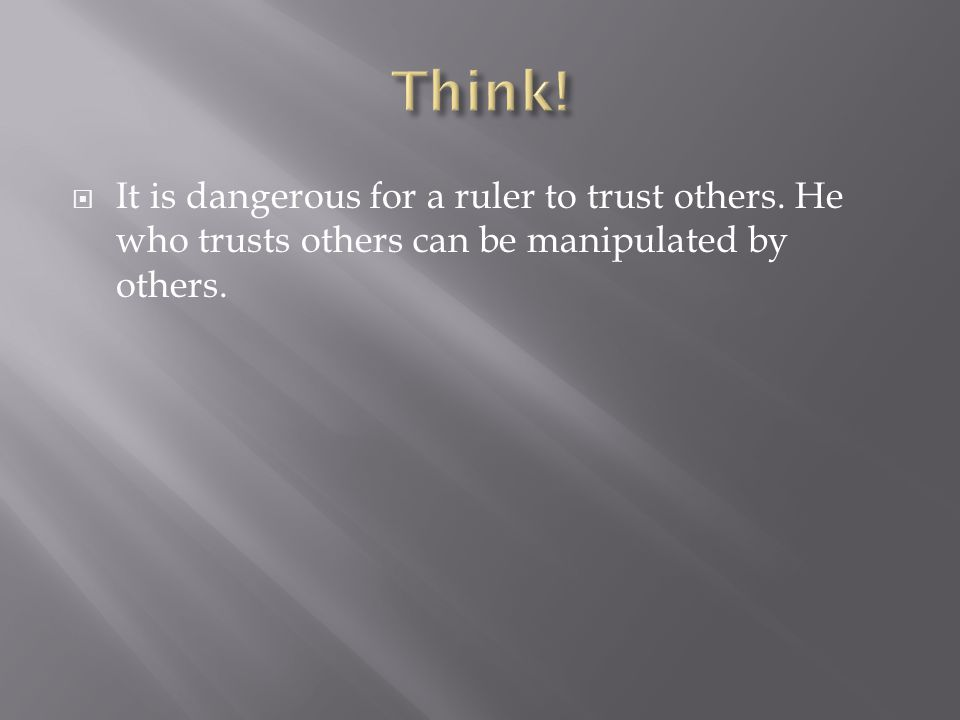  It is dangerous for a ruler to trust others. He who trusts others can be manipulated by others.