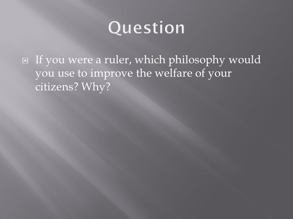  If you were a ruler, which philosophy would you use to improve the welfare of your citizens? Why?