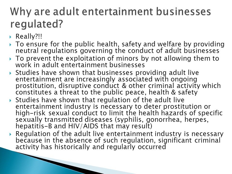  Really?!!  To ensure for the public health, safety and welfare by providing neutral regulations governing the conduct of adult businesses  To prev