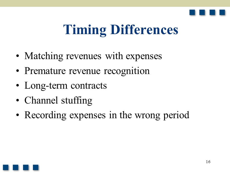 16 Timing Differences Matching revenues with expenses Premature revenue recognition Long-term contracts Channel stuffing Recording expenses in the wro