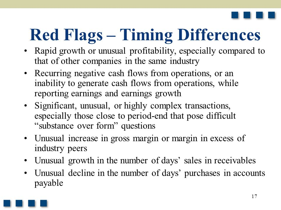 17 Red Flags – Timing Differences Rapid growth or unusual profitability, especially compared to that of other companies in the same industry Recurring