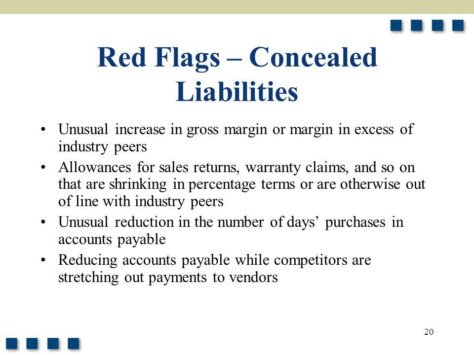 20 Red Flags – Concealed Liabilities Unusual increase in gross margin or margin in excess of industry peers Allowances for sales returns, warranty cla