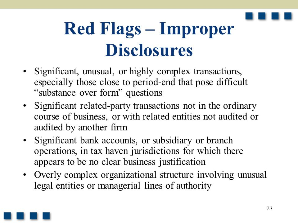 """23 Red Flags – Improper Disclosures Significant, unusual, or highly complex transactions, especially those close to period-end that pose difficult """"su"""