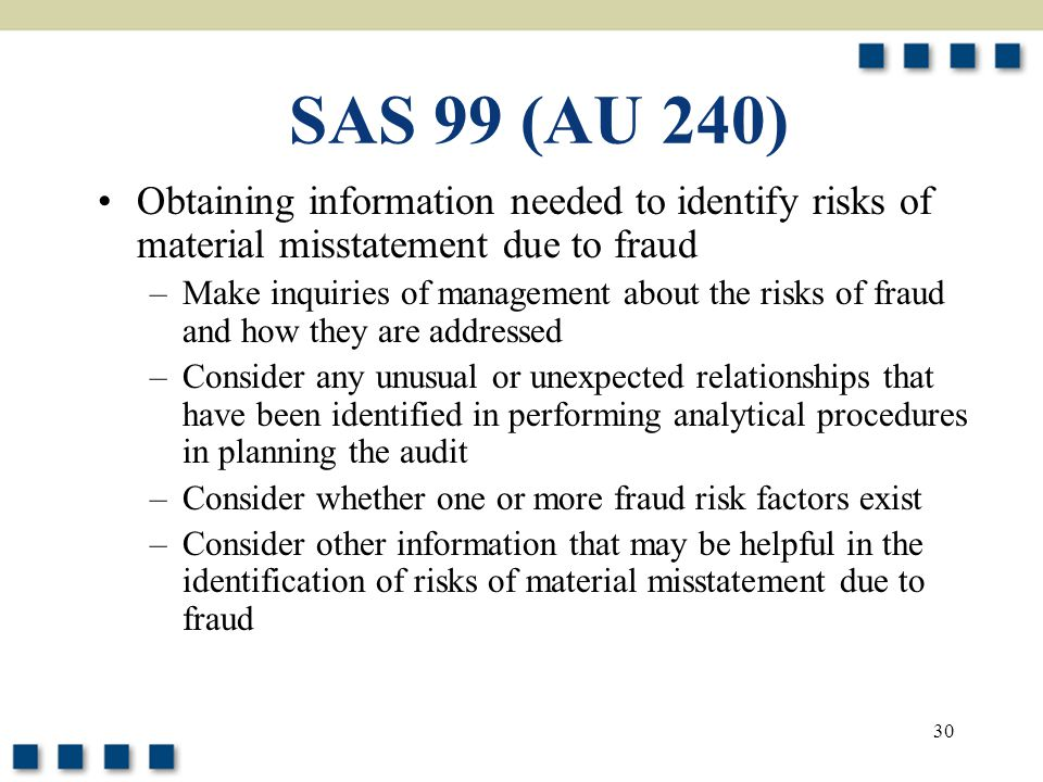 30 SAS 99 (AU 240) Obtaining information needed to identify risks of material misstatement due to fraud –Make inquiries of management about the risks