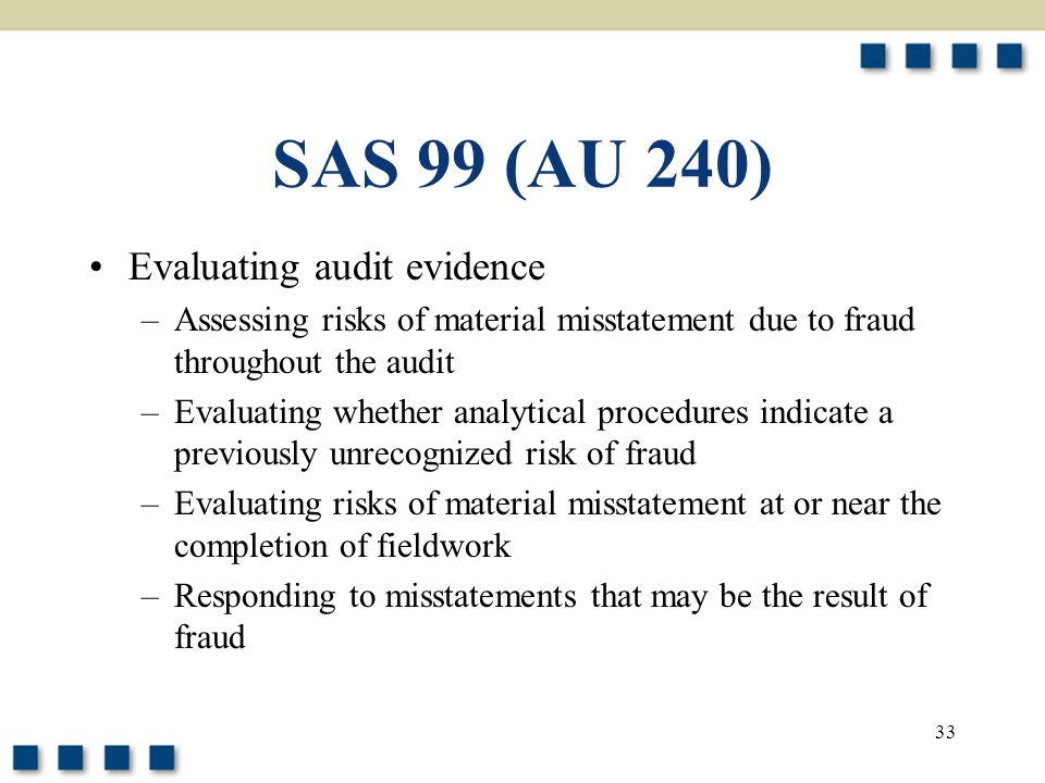 33 SAS 99 (AU 240) Evaluating audit evidence –Assessing risks of material misstatement due to fraud throughout the audit –Evaluating whether analytica