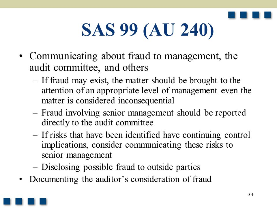 34 SAS 99 (AU 240) Communicating about fraud to management, the audit committee, and others –If fraud may exist, the matter should be brought to the a