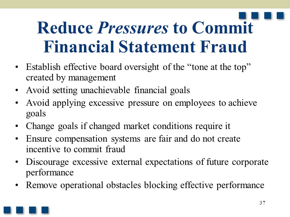 """37 Reduce Pressures to Commit Financial Statement Fraud Establish effective board oversight of the """"tone at the top"""" created by management Avoid setti"""