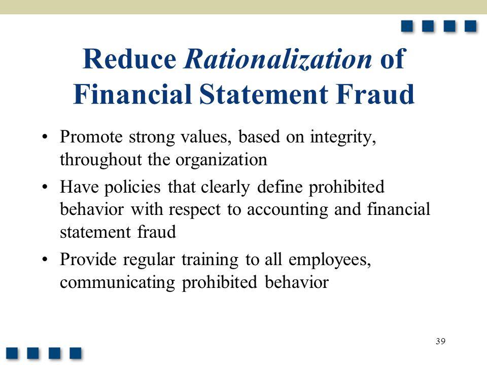 39 Reduce Rationalization of Financial Statement Fraud Promote strong values, based on integrity, throughout the organization Have policies that clear
