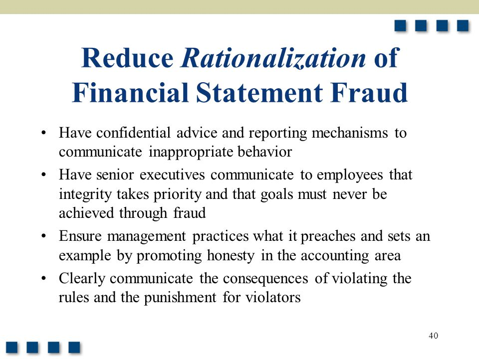 40 Reduce Rationalization of Financial Statement Fraud Have confidential advice and reporting mechanisms to communicate inappropriate behavior Have se