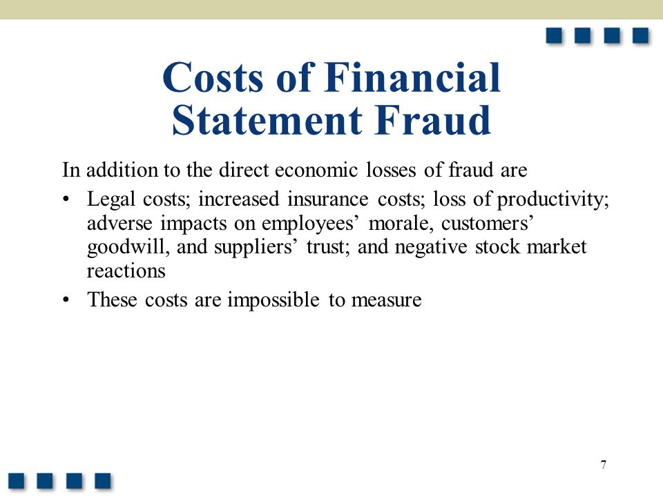 7 Costs of Financial Statement Fraud In addition to the direct economic losses of fraud are Legal costs; increased insurance costs; loss of productivi