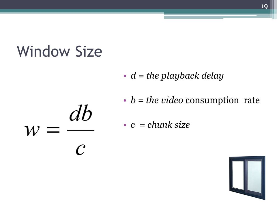 Window Size d = the playback delay b = the video consumption rate c = chunk size 19