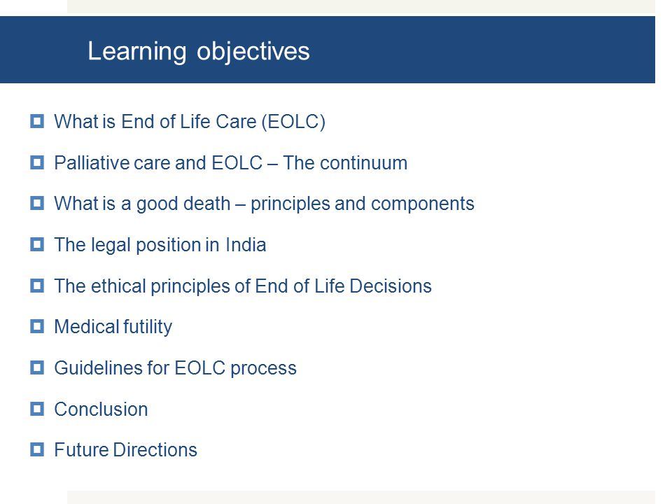 Learning objectives  What is End of Life Care (EOLC)  Palliative care and EOLC – The continuum  What is a good death – principles and components  The legal position in India  The ethical principles of End of Life Decisions  Medical futility  Guidelines for EOLC process  Conclusion  Future Directions