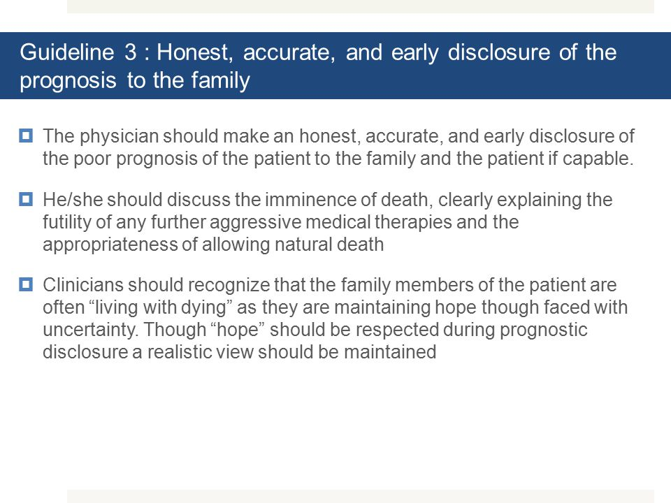 Guideline 3 : Honest, accurate, and early disclosure of the prognosis to the family  The physician should make an honest, accurate, and early disclosure of the poor prognosis of the patient to the family and the patient if capable.