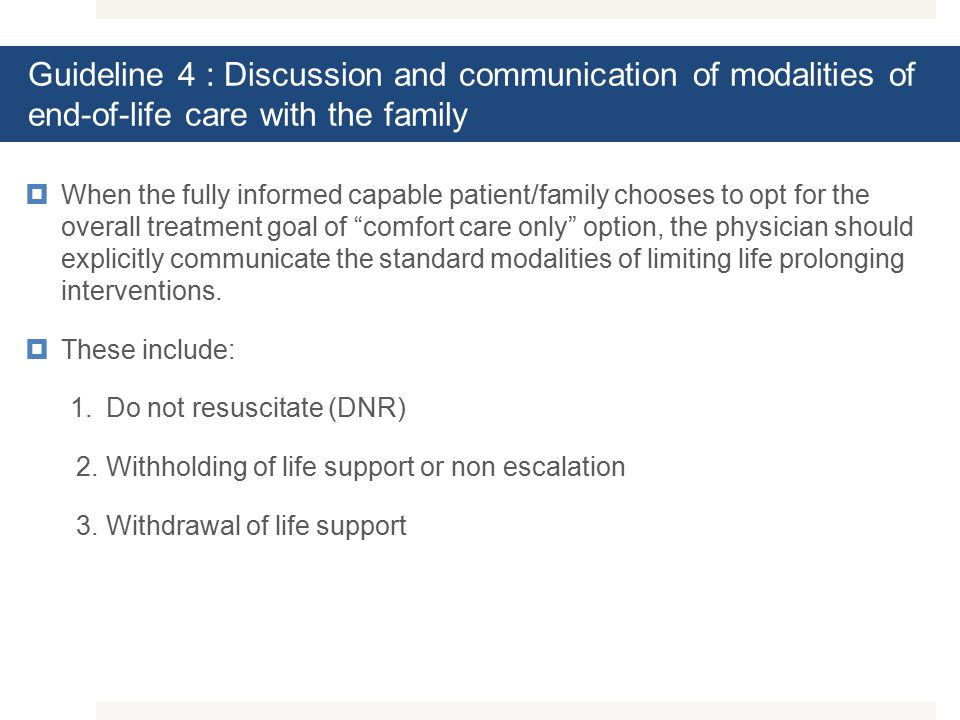Guideline 4 : Discussion and communication of modalities of end-of-life care with the family  When the fully informed capable patient/family chooses to opt for the overall treatment goal of comfort care only option, the physician should explicitly communicate the standard modalities of limiting life prolonging interventions.
