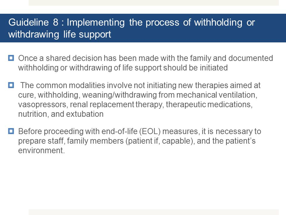 Guideline 8 : Implementing the process of withholding or withdrawing life support  Once a shared decision has been made with the family and documented withholding or withdrawing of life support should be initiated  The common modalities involve not initiating new therapies aimed at cure, withholding, weaning/withdrawing from mechanical ventilation, vasopressors, renal replacement therapy, therapeutic medications, nutrition, and extubation  Before proceeding with end-of-life (EOL) measures, it is necessary to prepare staff, family members (patient if, capable), and the patient's environment.